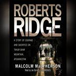 Roberts Ridge A True Story of Courage and Sacrifice on Takur Ghar Mountain, Afghanistan, Malcolm MacPherson