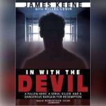 In with the Devil A Fallen Hero, a Serial Killer, and a Dangerous Bargain for Redemption, James Keene with Hillel Levin