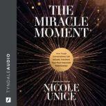 The Miracle Moment How Tough Conversations Can Actually Transform Your Most Important Relationships, Nicole Unice