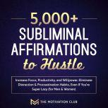 5,000+ Subliminal Affirmations to Hustle, Increase Focus, Productivity, and Willpower Eliminate Distraction & Procrastination Habits Even If You're Super Lazy (for Men & Women), The Motivation Club