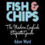 Fish & Chips The Modern English Etiquette Guide, Adam Ward