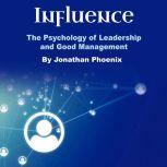 Influence The Psychology of Leadership and Good Management, Jonathan Phoenix