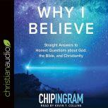 Why I Believe Straight Answers to Honest Questions about God, the Bible, and Christianity, Chip Ingram