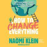 How to Change Everything The Young Human's Guide to Protecting the Planet and Each Other, Naomi Klein