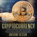Cryptocurrency How to Safely Create Stable and Long-term Passive Income by Investing in Cryptocurrency, Anthony Heston