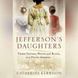 Jefferson's Daughters Three Sisters, White and Black, in a Young America, Catherine Kerrison