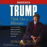 Trump:Think Like a Billionaire Everything You Need to Know About Success, Real Estate, and Life, Donald J. Trump