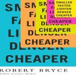 Smaller Faster Lighter Denser Cheaper How Innovation Keeps Proving the Catastrophists Wrong, Robert Bryce