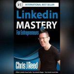 Linkedin Mastery for Entrepreneurs , Chris J Reed