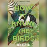 How to Know the Birds The Art and Adventure of Birding, Ted Floyd