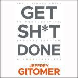 Get Sh*t Done The Ultimate Guide to Productivity, Procrastination, & Profitability, Jeffrey Gitomer