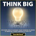 Think Big: Discover How To Expand Your Thinking In Order To Make Big Things Happen In Your Life, Ace McCloud