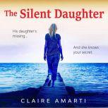 The Silent Daughter A gripping pageturner of family secrets, with a twist you won't see coming, Claire Amarti