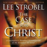 The Case for Christ A Journalist's Personal Investigation of the Evidence for Jesus, Lee Strobel