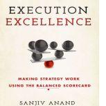Execution Excellence Making Strategy Work Using the Balanced Scorecard, Sanjiv Anand