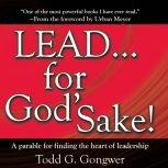 LEAD . . . For God's Sake! A parable for finding the heart of leadership, Todd G. Gongwer