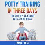 Potty Training in Three Days The Step-by-Step Guide for a Clean Break from Dirty Diapers, Emma Ross