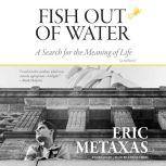 Fish Out of Water A Search for the Meaning of Life; A Memoir, Eric Metaxas