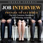 Job Interview: Prepare to Get Hired: Top 100 Common Questions and Winning Answers, Graham Foreman