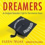 Dreamers An Immigrant Generation's Fight for Their American Dream, Eileen Truax