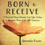 Born to Receive Seven Powerful Steps Women Can Take Today to Reclaim Their Half of the Universe, Amanda Owen
