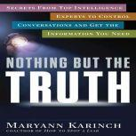 Nothing But the Truth Secrets From Top Intelligence Experts to Control Conversations and Get the Information You Need, Maryann Karinch