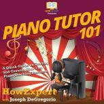 Piano Tutor 101 A Quick Guide on Starting and Growing Your 1 on 1 Piano Teaching Business, HowExpert