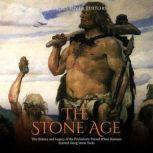 Stone Age, The: The History and Legacy of the Prehistoric Period When Humans Started Using Stone Tools, Charles River Editors
