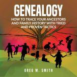 Genealogy: How to Trace Your Ancestors And Family History With Tried and Proven Tactics, Greg M. Smith