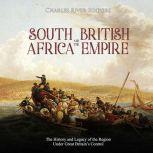 South Africa and the British Empire: The History and Legacy of the Region Under Great Britain's Control, Charles River Editors
