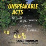 Unspeakable Acts True Tales of Crime, Murder, Deceit, and Obsession, Sarah Weinman