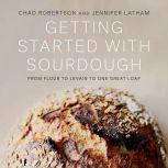 Getting Started with Sourdough From Flour to Levain to One Great Loaf, Chad Robertson