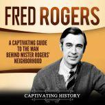 Fred Rogers A Captivating Guide to the Man Behind Mister Rogers' Neighborhood, Captivating History