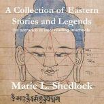 A Collection of Eastern Stories and Legends for narration or later reading in schools, Marie. L. Shedlock