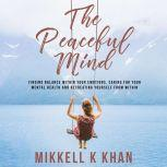 The Peaceful Mind Finding Balance within your Emotions, Caring for your Mental Health and Recreating Yourself From Within, Mikkell Khan