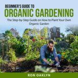 Beginner's Guide to Organic Gardening The Step-by-Step Guide on How to Plant Your Own Organic Garden, Ron Oaklyn