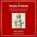The Temple of Hekate Exploring the Goddess Hekate Through Ritual, Meditation and Divination, Tara Sanchez