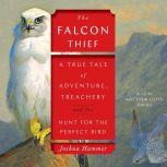 The Falcon Thief A True Tale of Adventure, Treachery, and the Search for the Perfect Bird, Joshua Hammer
