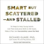 Smart but Scattered--and Stalled 10 Steps to Help Young Adults Use Their Executive Skills to Set Goals, Make a Plan, and Successfully Leave the Nest, Ed.D. Dawson