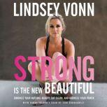 Strong is the New Beautiful Embrace Your Natural Beauty, Eat Clean, and Harness Your Power, Lindsey Vonn