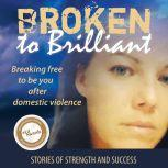 Broken to Brilliant: Breaking Free to be You after Domestic Violence Stories of strength and success, Broken to Brilliant