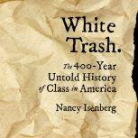 White Trash The 400-Year Untold History of Class in America, Nancy Isenberg