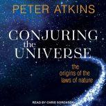 Conjuring the Universe The Origins of the Laws of Nature, Peter Atkins