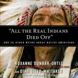 All the Real Indians Died Off: And 20 Other Myths About Native Americans, Roxanne Dunbar-Ortiz