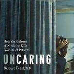 Uncaring How the Culture of Medicine Kills Doctors and Patients, Robert Pearl