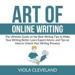 Art of Online Writing: The Ultimate Guide on the Best Writing Tips to Make Your Writing Better, Learn Expert Advice and Tips on How to Unlock Your Writing Prowess, Viola Cleveland
