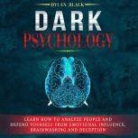 Dark Psychology Learn How To Analyze People and Defend Yourself from Emotional Influence, Brainwashing and Deception, Dylan Black
