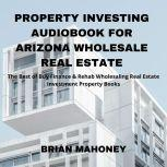 Property Investing Audiobook for Arizona Wholesale Real Estate The Best of Buy Finance & Rehab Wholesaling Real Estate Investment Property Books, Brian Mahoney