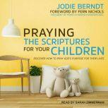 Praying the Scriptures for Your Children Discover How to Pray God's Purpose for Their Lives, Jodie Berndt