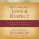 The Language of Love and Respect Cracking the Communication Code with Your Mate, Dr. Emerson Eggerichs